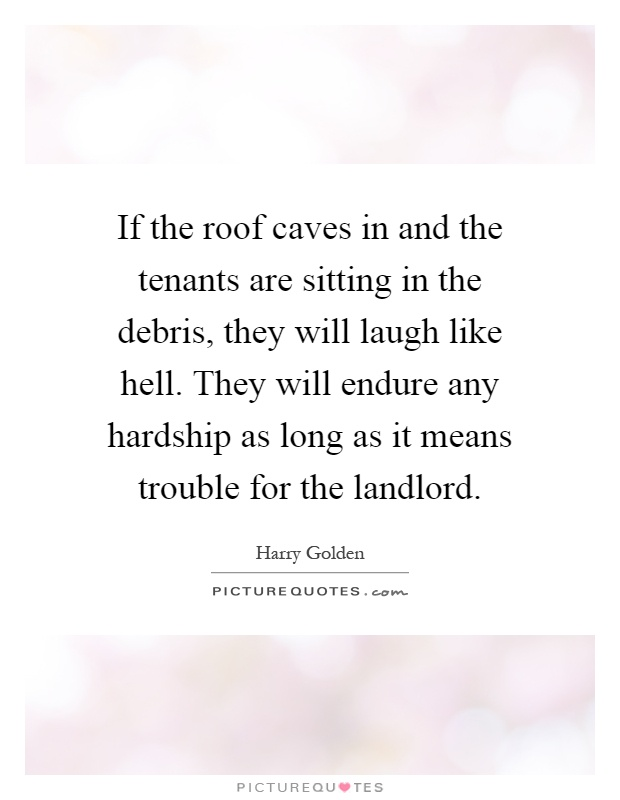 If the roof caves in and the tenants are sitting in the debris, they will laugh like hell. They will endure any hardship as long as it means trouble for the landlord Picture Quote #1