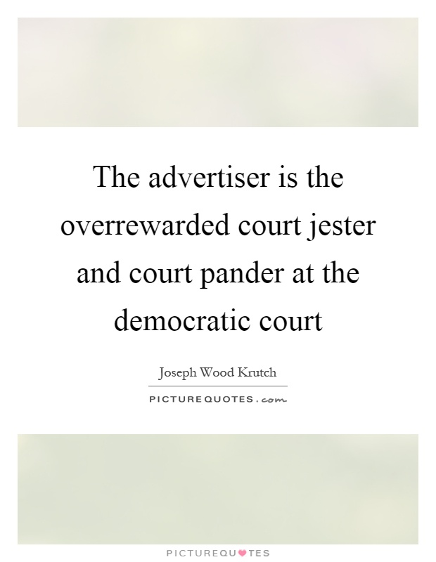 The advertiser is the overrewarded court jester and court pander at the democratic court Picture Quote #1