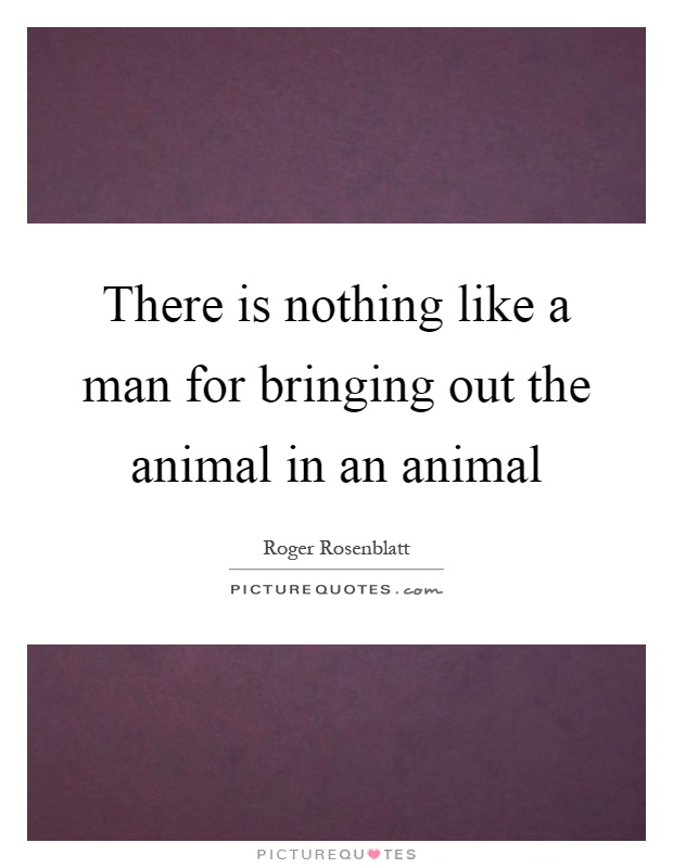 There is nothing like a man for bringing out the animal in an animal Picture Quote #1