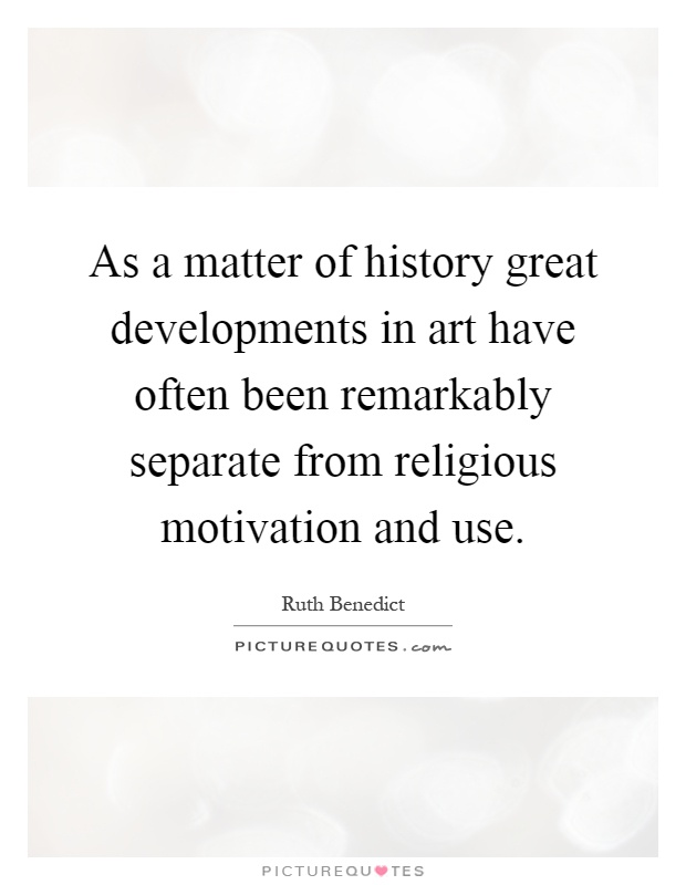 As a matter of history great developments in art have often been remarkably separate from religious motivation and use Picture Quote #1