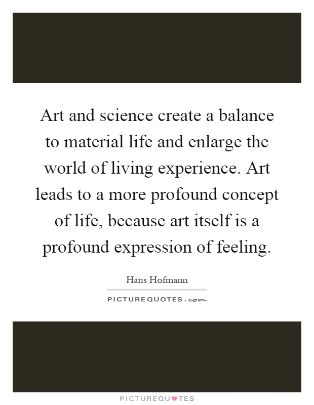 Art and science create a balance to material life and enlarge the world of living experience. Art leads to a more profound concept of life, because art itself is a profound expression of feeling Picture Quote #1