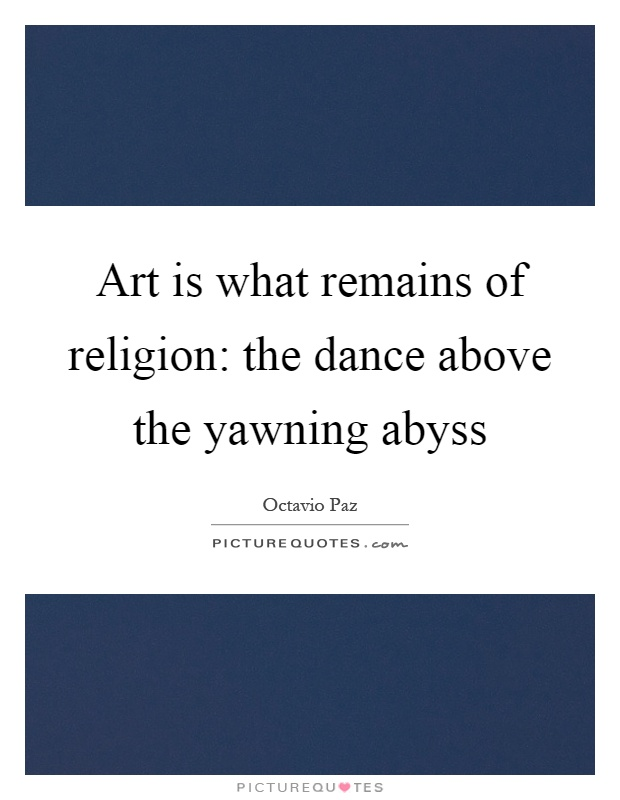 Art is what remains of religion: the dance above the yawning abyss Picture Quote #1