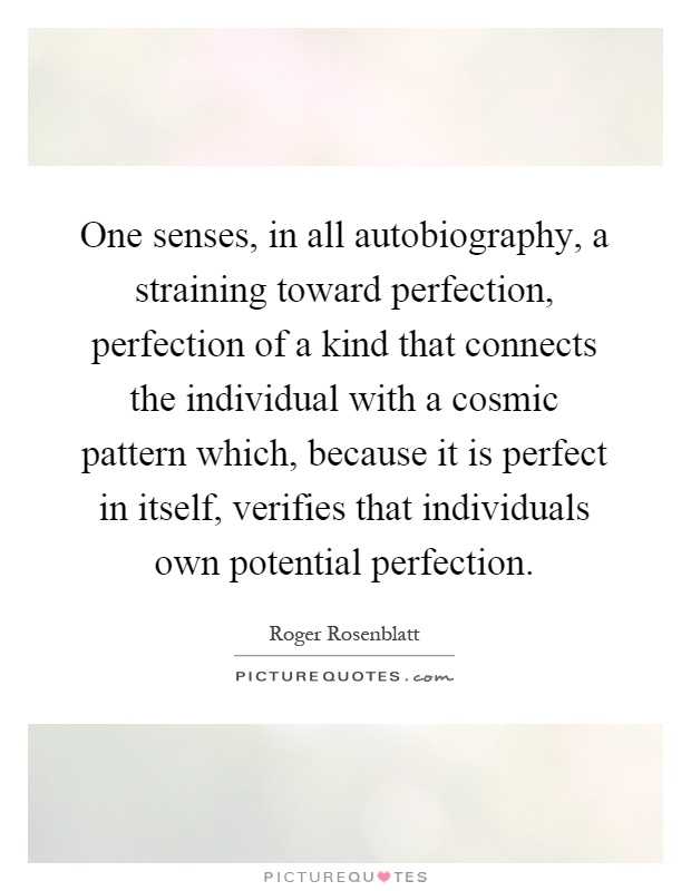 One senses, in all autobiography, a straining toward perfection, perfection of a kind that connects the individual with a cosmic pattern which, because it is perfect in itself, verifies that individuals own potential perfection Picture Quote #1