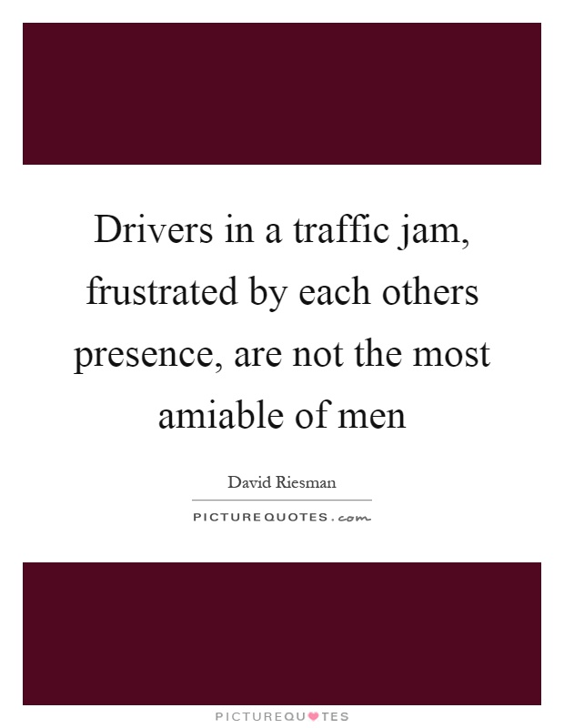 Drivers in a traffic jam, frustrated by each others presence, are not the most amiable of men Picture Quote #1