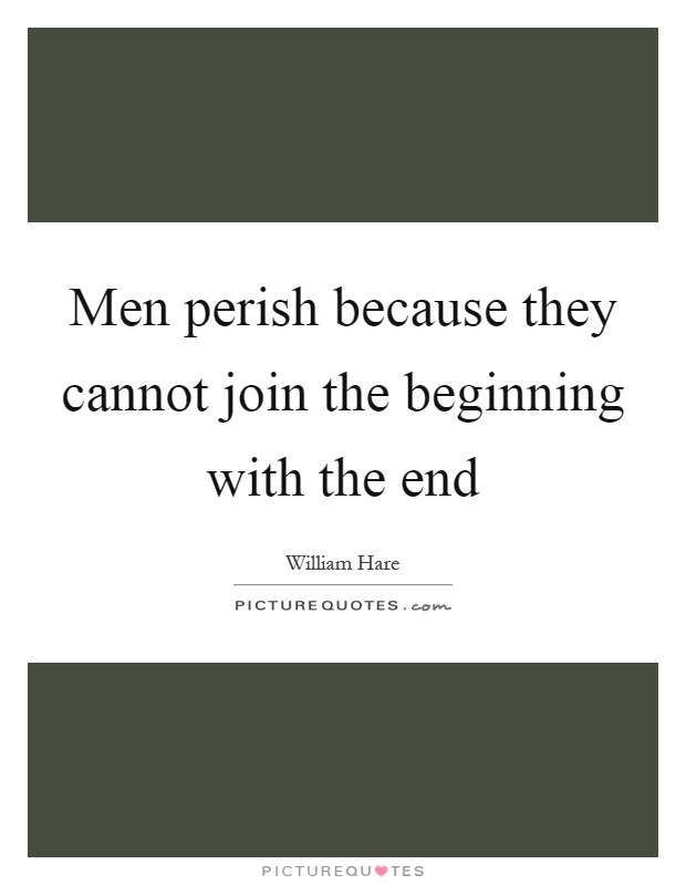 Men perish because they cannot join the beginning with the end Picture Quote #1