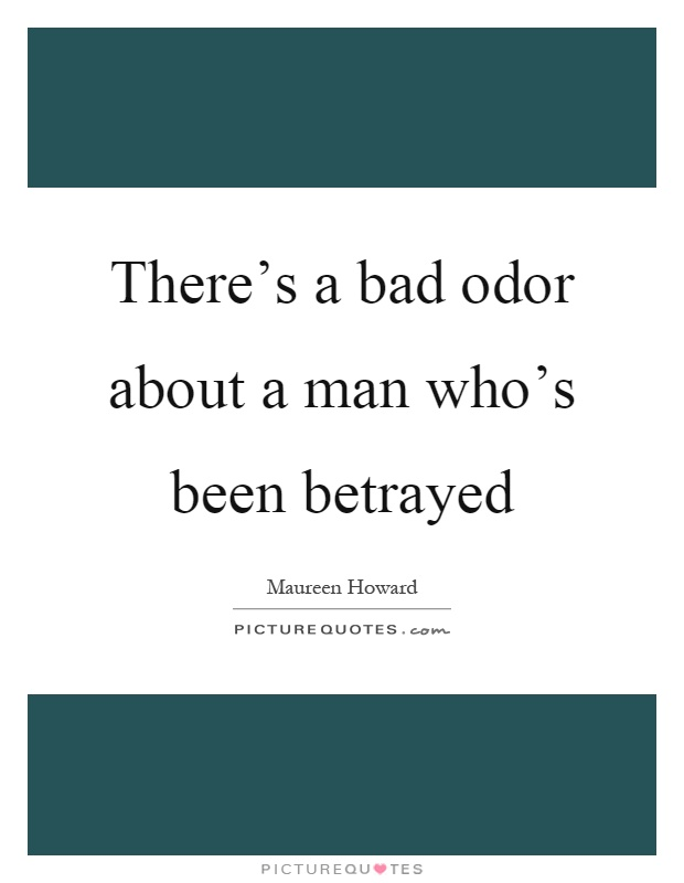 There's a bad odor about a man who's been betrayed Picture Quote #1