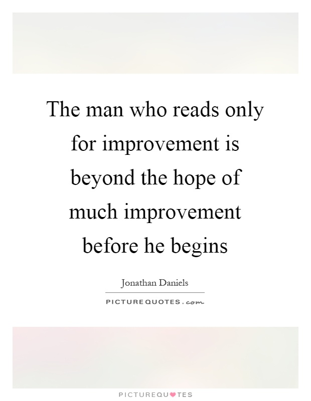 The man who reads only for improvement is beyond the hope of much improvement before he begins Picture Quote #1