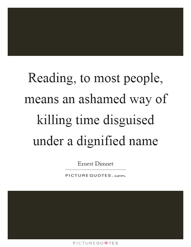 Reading, to most people, means an ashamed way of killing time disguised under a dignified name Picture Quote #1