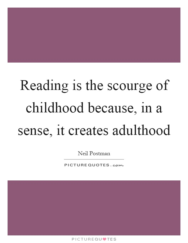 Reading is the scourge of childhood because, in a sense, it creates adulthood Picture Quote #1