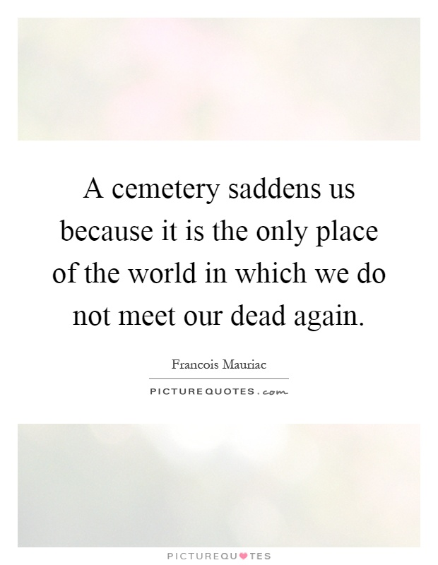 A cemetery saddens us because it is the only place of the world in which we do not meet our dead again Picture Quote #1
