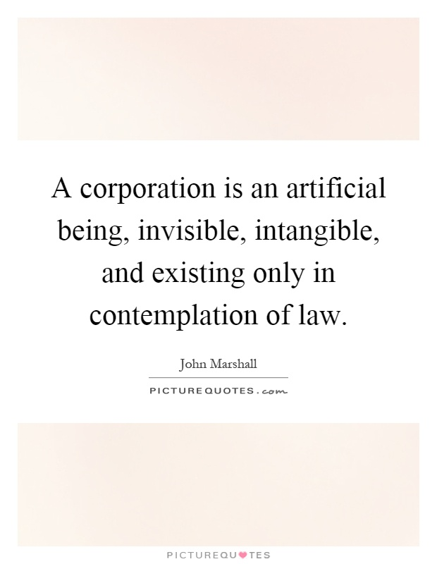 A corporation is an artificial being, invisible, intangible, and existing only in contemplation of law Picture Quote #1