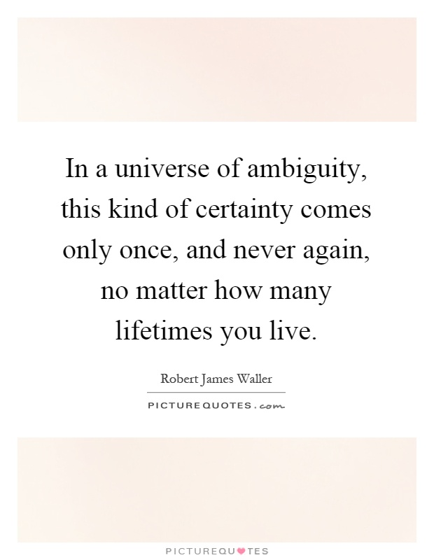 In a universe of ambiguity, this kind of certainty comes only once, and never again, no matter how many lifetimes you live Picture Quote #1