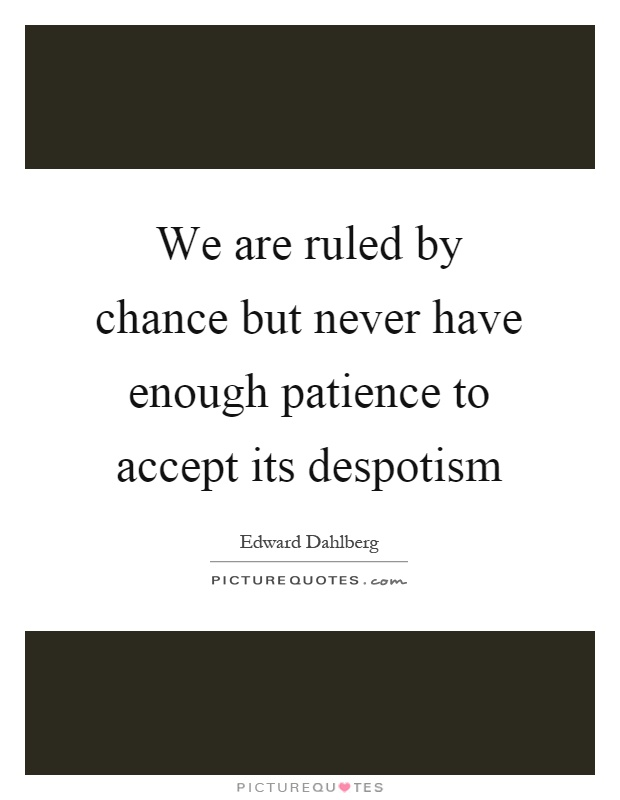 We are ruled by chance but never have enough patience to accept its despotism Picture Quote #1