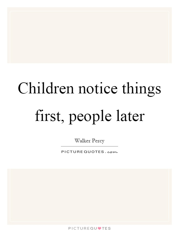 Quotes About People Who Notice: Children Notice Things First, People Later