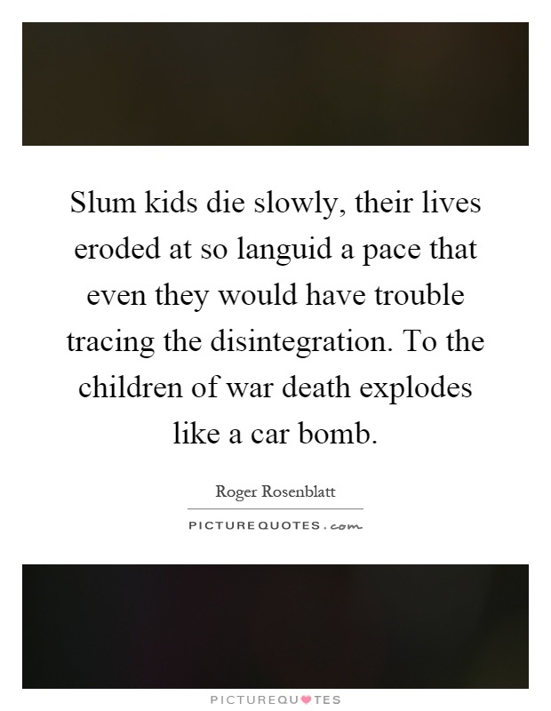 Slum kids die slowly, their lives eroded at so languid a pace that even they would have trouble tracing the disintegration. To the children of war death explodes like a car bomb Picture Quote #1