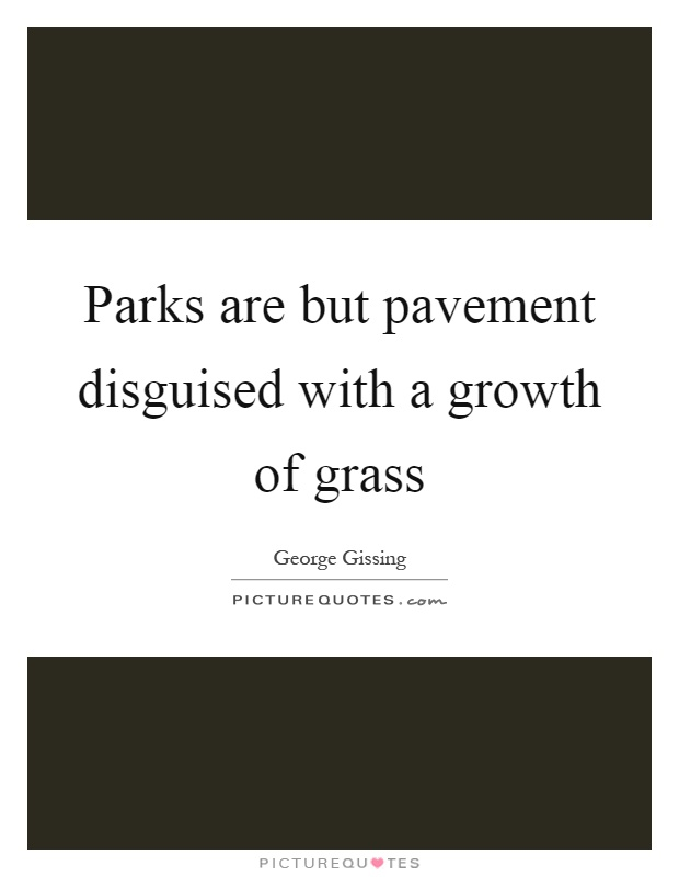 Parks are but pavement disguised with a growth of grass Picture Quote #1