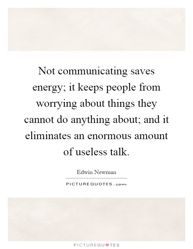 Not communicating saves energy; it keeps people from worrying about things they cannot do anything about; and it eliminates an enormous amount of useless talk Picture Quote #1