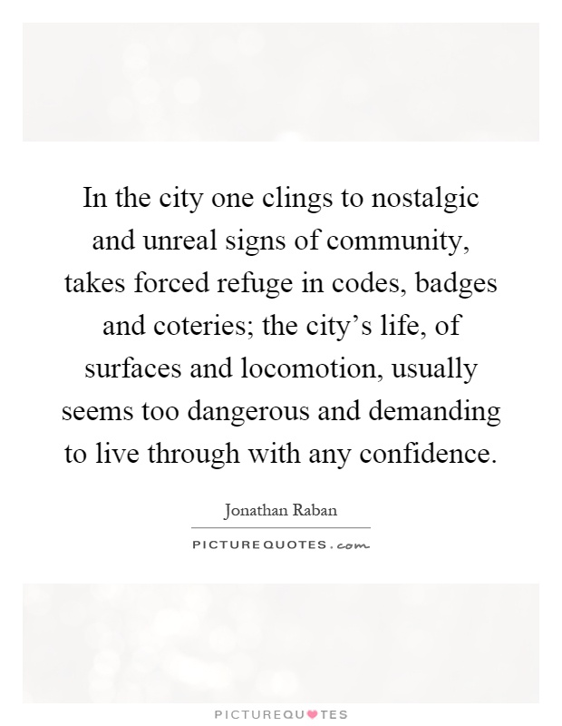 In the city one clings to nostalgic and unreal signs of community, takes forced refuge in codes, badges and coteries; the city's life, of surfaces and locomotion, usually seems too dangerous and demanding to live through with any confidence Picture Quote #1