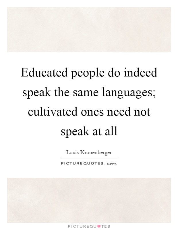 Educated people do indeed speak the same languages; cultivated ones need not speak at all Picture Quote #1