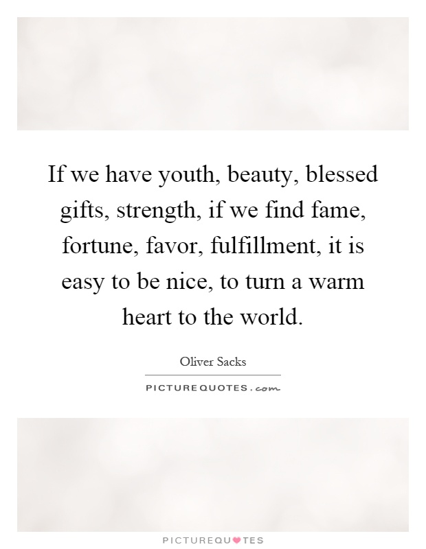 If we have youth, beauty, blessed gifts, strength, if we find fame, fortune, favor, fulfillment, it is easy to be nice, to turn a warm heart to the world Picture Quote #1