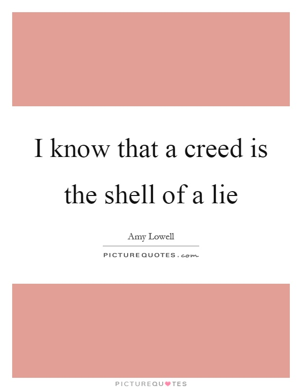 I know that a creed is the shell of a lie Picture Quote #1