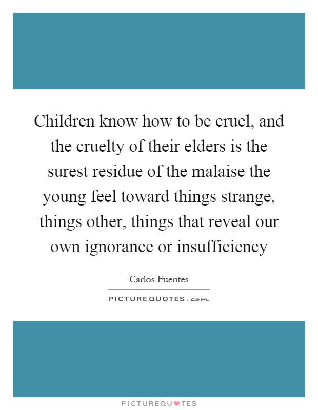 Children know how to be cruel, and the cruelty of their elders is the surest residue of the malaise the young feel toward things strange, things other, things that reveal our own ignorance or insufficiency Picture Quote #1