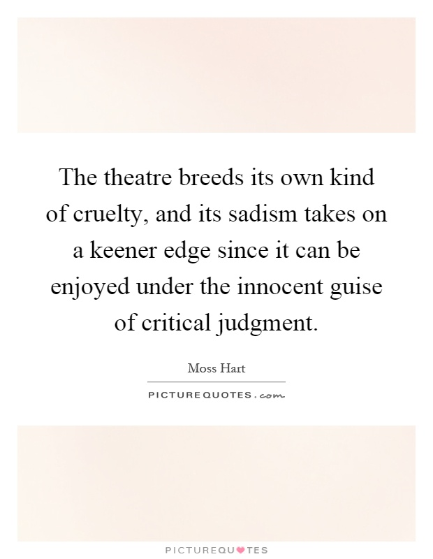 The theatre breeds its own kind of cruelty, and its sadism takes on a keener edge since it can be enjoyed under the innocent guise of critical judgment Picture Quote #1