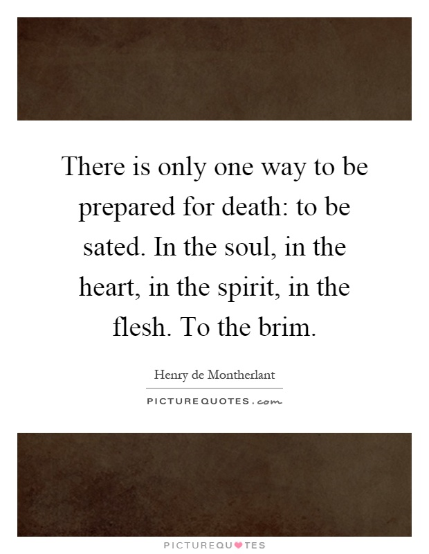 There is only one way to be prepared for death: to be sated. In the soul, in the heart, in the spirit, in the flesh. To the brim Picture Quote #1
