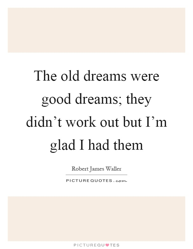 The old dreams were good dreams; they didn't work out but I'm glad I had them Picture Quote #1