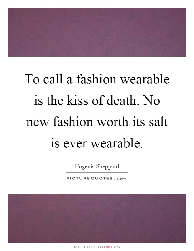 To call a fashion wearable is the kiss of death. No new fashion worth its salt is ever wearable Picture Quote #1