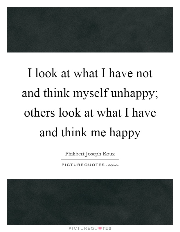 I look at what I have not and think myself unhappy; others look at what I have and think me happy Picture Quote #1