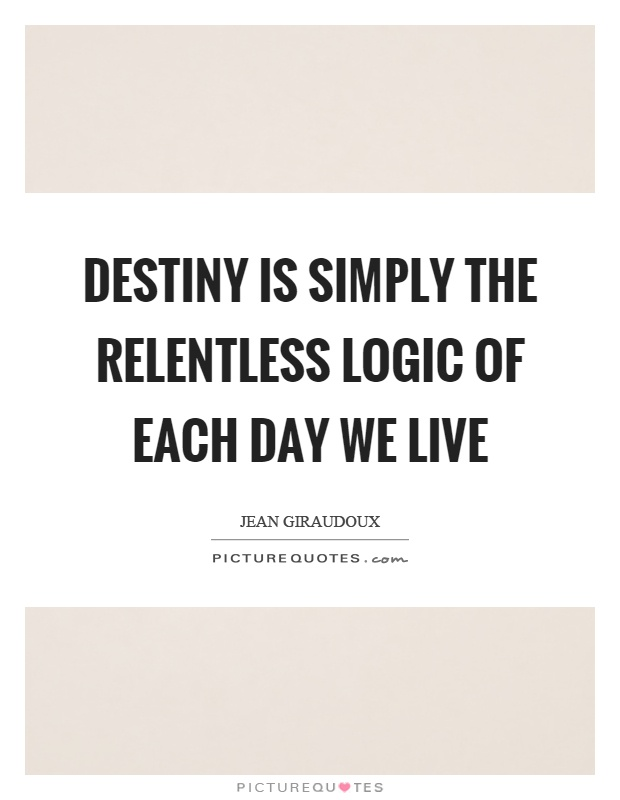 Destiny is simply the relentless logic of each day we live Picture Quote #1