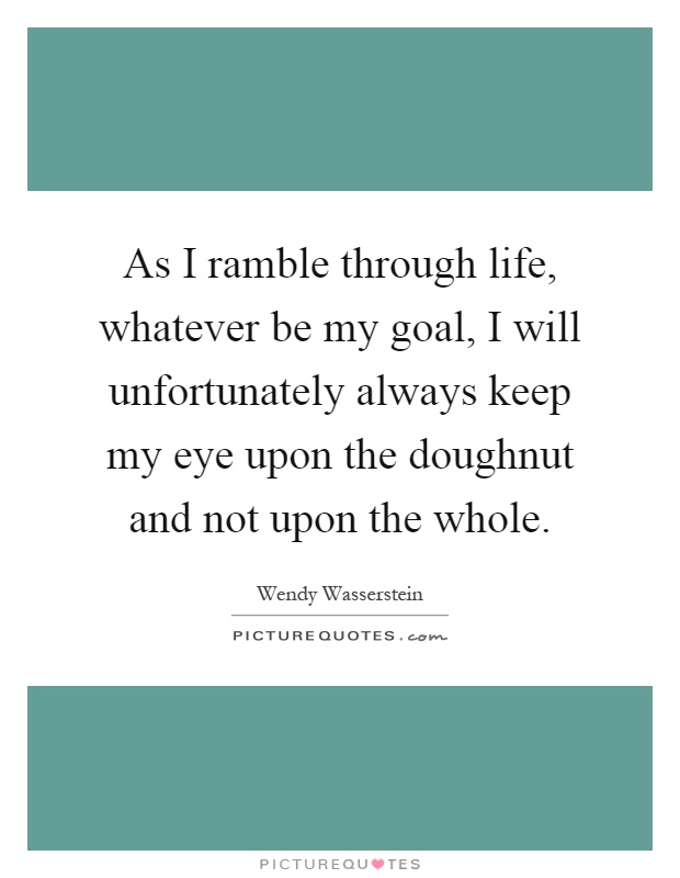 As I ramble through life, whatever be my goal, I will unfortunately always keep my eye upon the doughnut and not upon the whole Picture Quote #1