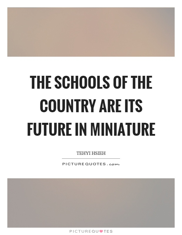 The schools of the country are its future in miniature Picture Quote #1