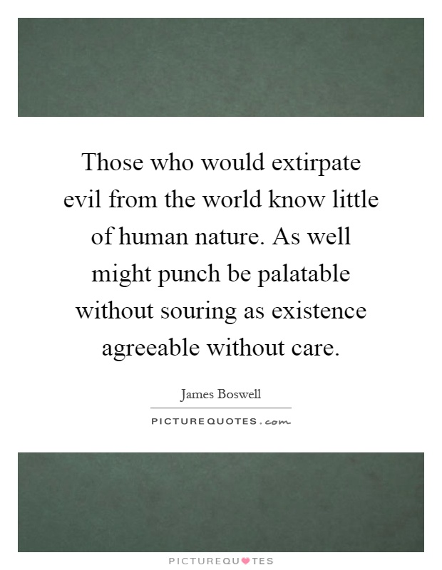 Those who would extirpate evil from the world know little of human nature. As well might punch be palatable without souring as existence agreeable without care Picture Quote #1