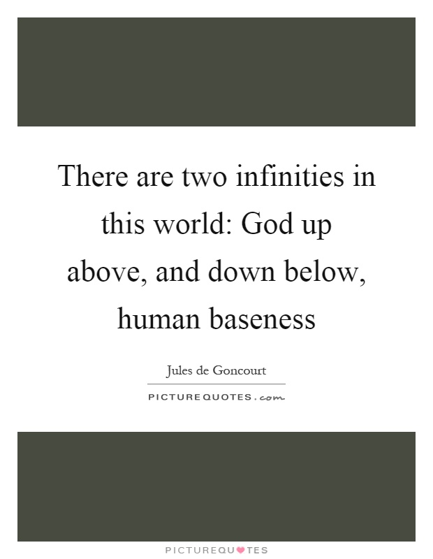 There are two infinities in this world: God up above, and down below, human baseness Picture Quote #1