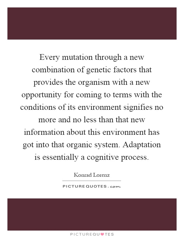Every mutation through a new combination of genetic factors that provides the organism with a new opportunity for coming to terms with the conditions of its environment signifies no more and no less than that new information about this environment has got into that organic system. Adaptation is essentially a cognitive process Picture Quote #1