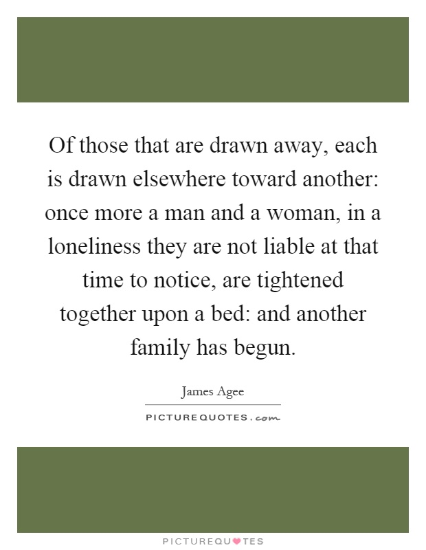 Of those that are drawn away, each is drawn elsewhere toward another: once more a man and a woman, in a loneliness they are not liable at that time to notice, are tightened together upon a bed: and another family has begun Picture Quote #1