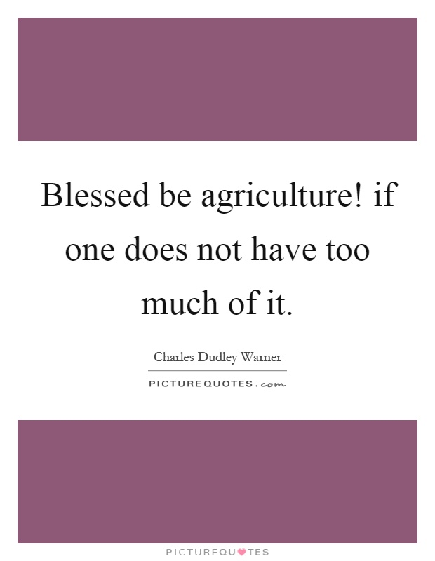 Blessed be agriculture! if one does not have too much of it Picture Quote #1