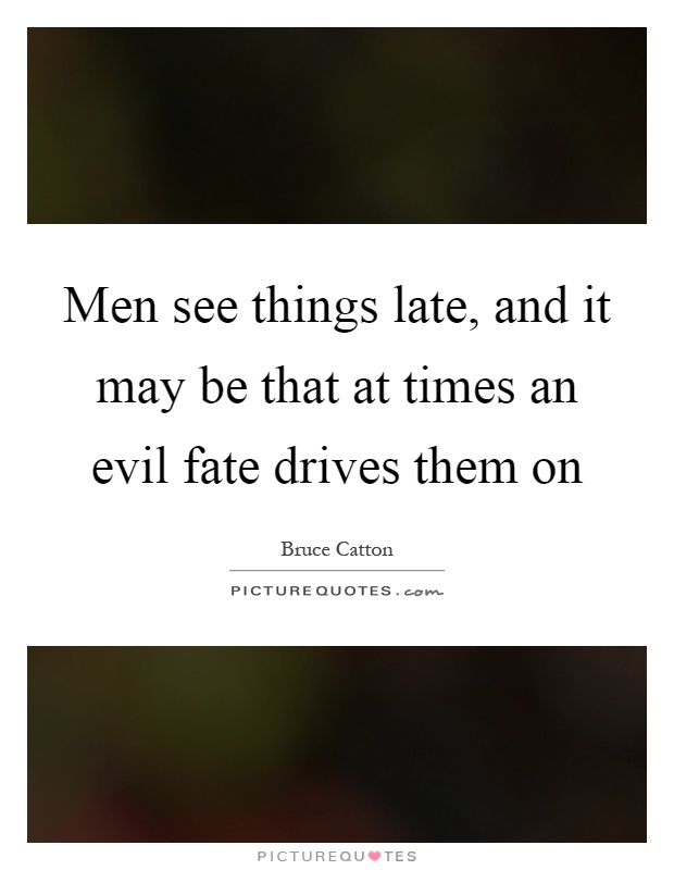 Men see things late, and it may be that at times an evil fate drives them on Picture Quote #1