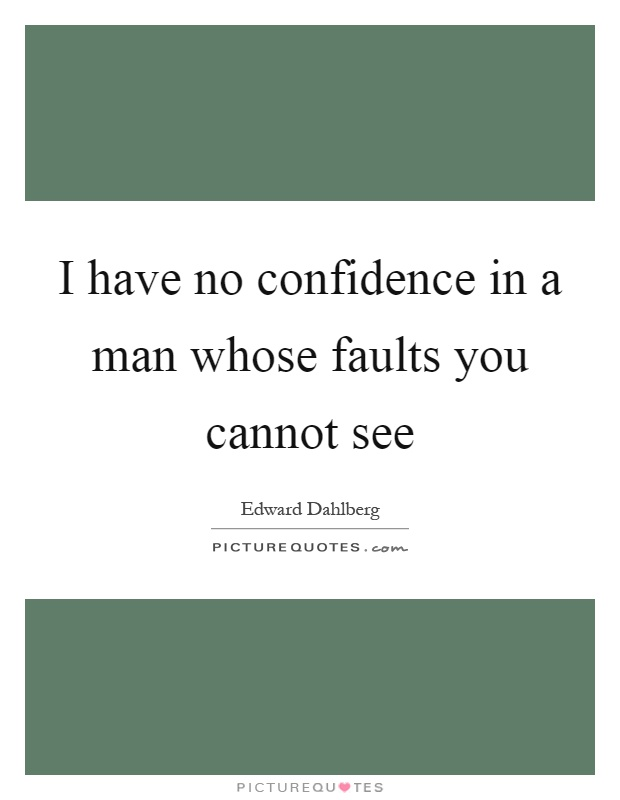 I have no confidence in a man whose faults you cannot see Picture Quote #1