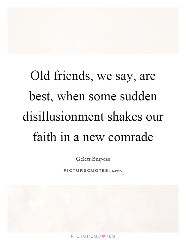 Old friends, we say, are best, when some sudden disillusionment shakes our faith in a new comrade Picture Quote #1