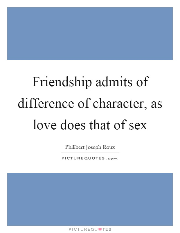 Friendship admits of difference of character, as love does that of sex Picture Quote #1