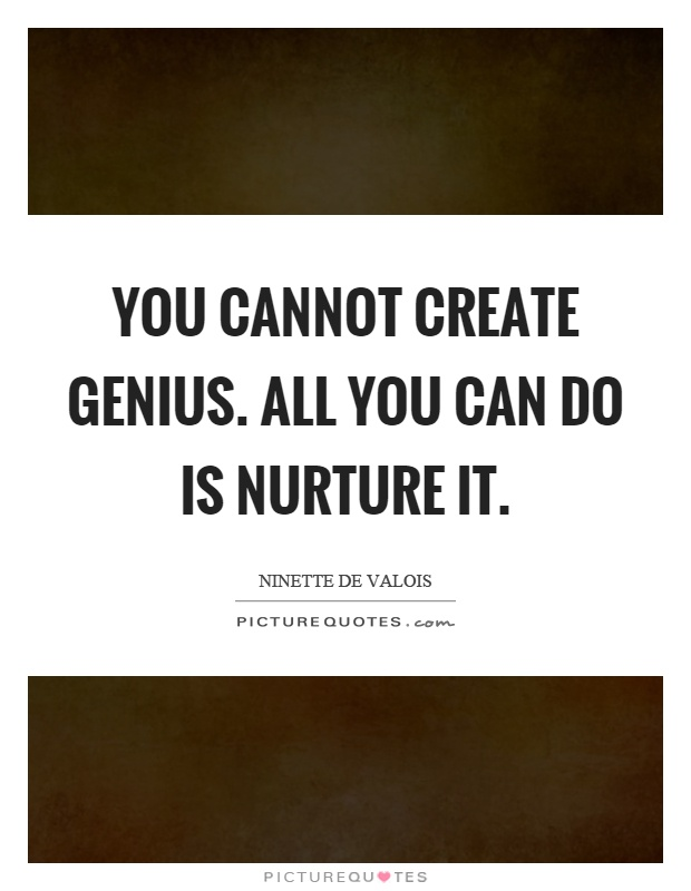 You cannot create genius. All you can do is nurture it Picture Quote #1