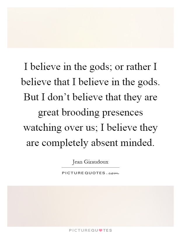 I believe in the gods; or rather I believe that I believe in the gods. But I don't believe that they are great brooding presences watching over us; I believe they are completely absent minded Picture Quote #1