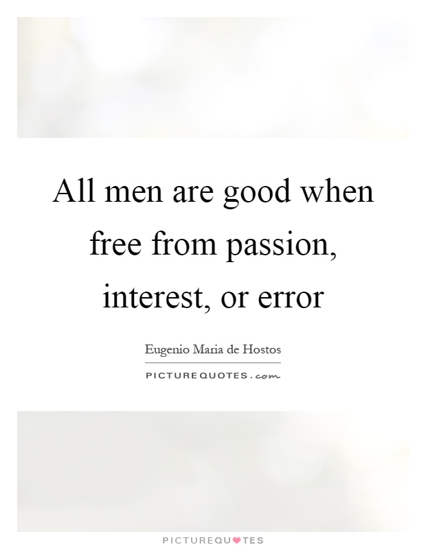 All men are good when free from passion, interest, or error Picture Quote #1