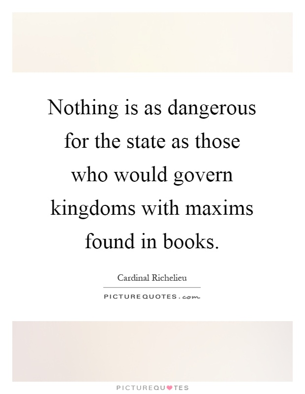 Nothing is as dangerous for the state as those who would govern kingdoms with maxims found in books Picture Quote #1