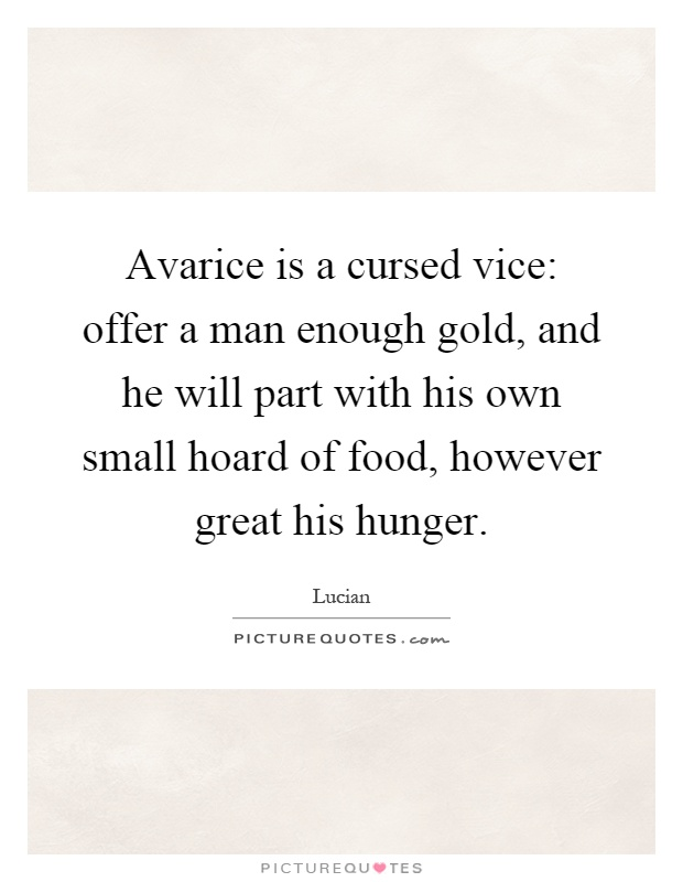 Avarice is a cursed vice: offer a man enough gold, and he will part with his own small hoard of food, however great his hunger Picture Quote #1