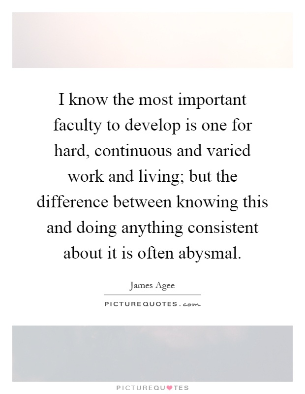 I know the most important faculty to develop is one for hard, continuous and varied work and living; but the difference between knowing this and doing anything consistent about it is often abysmal Picture Quote #1