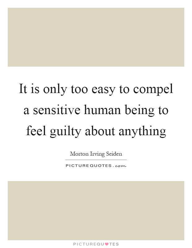 It is only too easy to compel a sensitive human being to feel guilty about anything Picture Quote #1